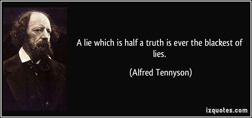 http://izquotes.com/quotes-pictures/quote-a-lie-which-is-half-a-truth-is-ever-the-blackest-of-lies-alfred-tennyson-183372.jpg