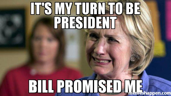 Funny Hillary Clinton Meme It's My Turn To Be President Bill Promised Me Image