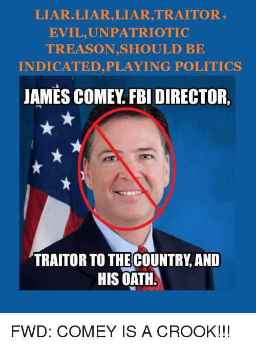 Fbi, Patriotic, and Politics: LIAR LIAR, LIAR, TRAITOR EVIL, UN PATRIOTIC TREASON, SHOULD BE INDICATED, PLAYING POLITICS JAMES COMEY FBI DIRECTOR, TRAITOR TO THE COUNTRY AND HIS OATH FWD: COMEY IS A CROOK!!!
