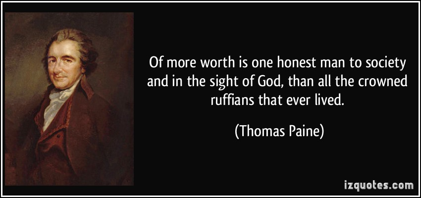 Of more worth is one honest man to society and in the sight of God, than all the crowned ruffians that ever lived. - Thomas Paine