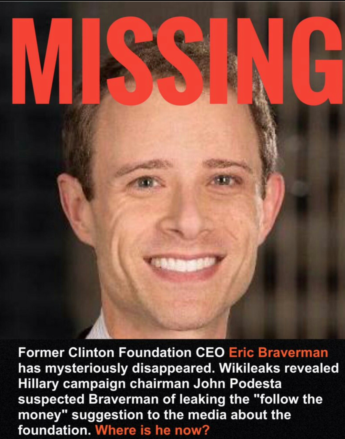 """NEW MISSING PERSON: Former Clinton Foundation CEO Eric Braverman has gone missing after John Podesta suspected Braverman of leaking the """"Follow The Money"""" suggestion to the media and the world. VERY suspicious."""