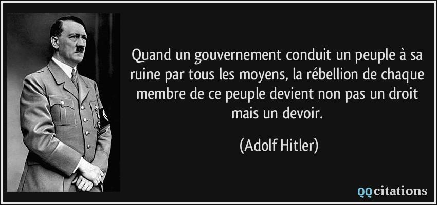 Quand un gouvernement conduit un peuple à sa ruine par tous les moyens, la rébellion de chaque membre de ce peuple devient non pas un droit mais un devoir.  - Adolf Hitler